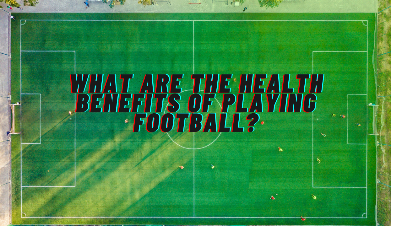 what are the health benefits of playing football